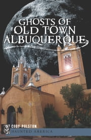 Ghosts of Old Town Albuquerque ebook by Cody Polston