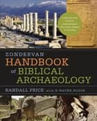 Zondervan Handbook of Biblical Archaeology - A Book by Book Guide to Archaeological Discoveries Related to the Bible ebook by J. Randall Price, H. Wayne House