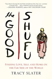 The Good Shufu - Finding Love, Self, and Home on the Far Side of the World ebook by Tracy Slater