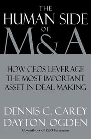 The Human Side of M & A - How CEOs Leverage the Most Important Asset in Deal Making ebook by Dennis C. Carey,Dayton Ogden