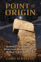 Point of Origin - Gobekli Tepe and the Spiritual Matrix for the World's Cosmologies ebook by Laird Scranton