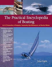 The Practical Encyclopedia of Boating : An A-Z Compendium of Navigation, Seamanship, Boat Maintenance, and Nautical Wisdom: An A-Z Compendium of Navigation, Seamanship, Boat Maintenance, and Nautical Wisdom - An A-Z Compendium of Navigation, Seamanship, Boat Maintenance, and Nautical Wisdom ebook by John Vigor