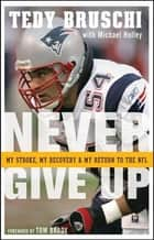 Never Give Up - My Stroke, My Recovery, and My Return to the NFL ebook by Tedy Bruschi, Michael Holley