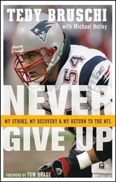 Never Give Up - My Stroke, My Recovery, and My Return to the NFL ebook by Tedy Bruschi