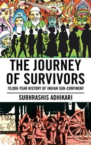 The Journey of Survivors - 70,000-Year History of Indian Sub-Continent ebook by Subhrashis Adhikari