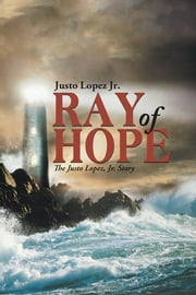 Ray of Hope - The Justo Lopez, Jr. Story ebook by Justo Lopez Jr.