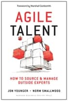 Agile Talent - How to Source and Manage Outside Experts ebook by Jon Younger, Norm Smallwood, Marshall Goldsmith