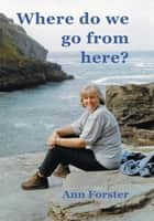 Where Do We Go from Here? ebook by Ann Forster