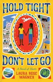 Hold Tight, Don't Let Go - A Novel of Haiti ebook by Laura Rose Wagner