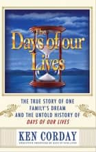 Days Of Our Lives: The True Story Of One Family's Dream And The Untold History Of Days Of Our Lives ebook by Ken Corday