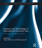 Science and Technology in International Economic Law - Balancing Competing Interests ebook by Bryan Mercurio,Kuei-Jung Ni