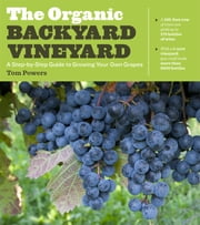 The Organic Backyard Vineyard - A Step-by-Step Guide to Growing Your Own Grapes ebook by Tom Powers