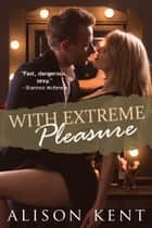 With Extreme Pleasure ebook by Alison Kent