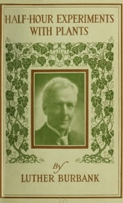 Half-Hour Experiments with Plants ebook by Luther Burbank