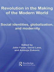 Revolution in the Making of the Modern World - Social Identities, Globalization and Modernity ebook by John Foran,David Lane,Andreja Zivkovic