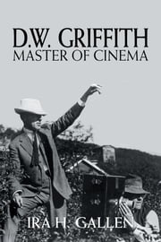 D.W. Griffith: Master of Cinema ebook by Ira H. Gallen