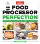 Food Processor Perfection - 75 Amazing Ways to Use the Most Powerful Tool in Your Kitchen ebook by