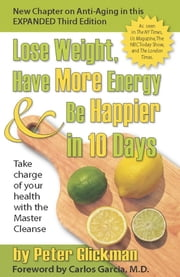 Lose Weight, Have More Energy and Be Happier in 10 Days - Take Charge of Your Health with the Master Cleanse ebook by Peter Glickman, M.D. Carlos M. Garcia