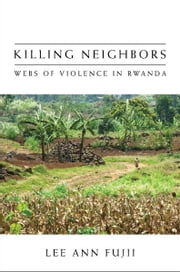 Killing Neighbors - Webs of Violence in Rwanda ebook by Lee Ann Fujii