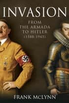 Invasion - From The Armada to Hitler (1588-1945) ebook by Frank McLynn