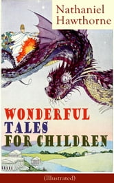 "Nathaniel Hawthorne's Wonderful Tales for Children (Illustrated) - Captivating Stories of Epic Heroes and Heroines from the Renowned American Author of ""The Scarlet Letter"" and ""The House of Seven Gables"" ebook by Nathaniel Hawthorne"