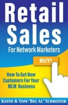 "Retail Sales For Network Marketers - How To Get New Customers For Your MLM Business ebook by Keith Schreiter, Tom ""Big Al"" Schreiter"