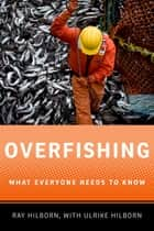 Overfishing - What Everyone Needs to Know® ebook by Ray Hilborn, Ulrike Hilborn