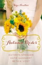 Autumn Brides - A Year of Weddings Novella Collection ebook by Kathryn Springer, Katie Ganshert, Beth K. Vogt