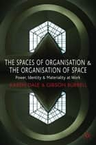 The Spaces of Organisation and the Organisation of Space ebook by Dr Karen Dale,Gibson Burrell