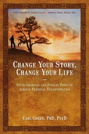 Change Your Story, Change Your Life - Using Shamanic and Jungian Tools to Achieve Personal Transformation ebook by Carl Greer