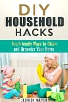 DIY Household Hacks: Eco-Friendly Ways to Clean and Organize Your Home - Frugal Hacks ebook by Jessica Meyer