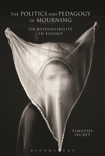 The Politics and Pedagogy of Mourning - On Responsibility in Eulogy ebook by Timothy Secret