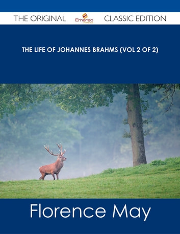 The life of Johannes Brahms (Vol 2 of 2) - The Original Classic Edition ebook by Florence May