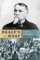 Healy's West - The Life and Times of John J. Healy ebook by Gordon E. Tolton