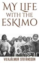 My life with the Eskimo ebook by Vilhjalmur Stefansson