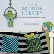 Knit a Monster Nursery - Practical and Playful Knitted Baby Patterns ebook by Rebecca Danger