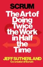 Scrum - The Art of Doing Twice the Work in Half the Time ebook by Jeff Sutherland