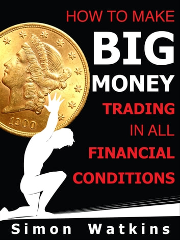 How To Make Big Money Trading In All Financial Conditions ebook by Simon Watkins