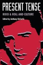 Present Tense - Rock & Roll and Culture ebook by Anthony DeCurtis, Trent Hill, Greil Marcus,...
