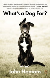 What's a Dog For? - The Surprising History, Science, Philosophy, and Politics of Man's Best Friend ebook by John Homans