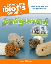 The Complete Idiot's Guide to Amigurumi ebook by June Gilbank