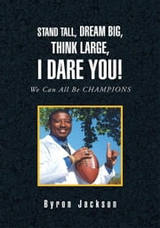 STAND TALL, DREAM BIG, THINK LARGE, I DARE YOU! ebook by Byron Jackson
