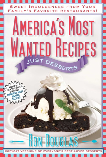 America's Most Wanted Recipes Just Desserts - Sweet Indulgences from Your Family's Favorite Restaurants ebook by Ron Douglas