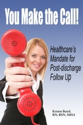 You Make the Call - Healthcare's Mandate for Post-discharge Follow Up ebook by Kristin Baird