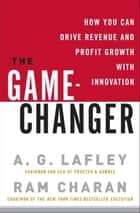 The Game-Changer - How You Can Drive Revenue and Profit Growth with Innovation ebook by Ram Charan, A. G. Lafley