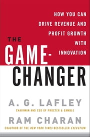 The Game-Changer - How You Can Drive Revenue and Profit Growth with Innovation ebook by A.G. Lafley,Ram Charan