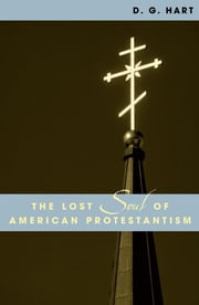The Lost Soul of American Protestantism ebook by D. G. Hart,R. Laurence Moore