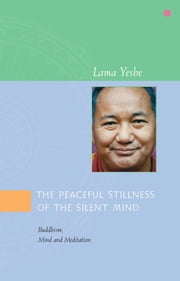 The Peaceful Stillness of the Silent Mind: Buddhism, Mind and Meditation ebook by Lama Yeshe