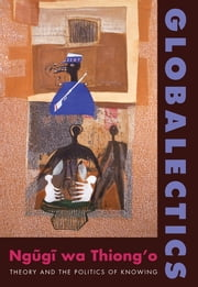 Globalectics - Theory and the Politics of Knowing ebook by Ngugi wa Thiong'o
