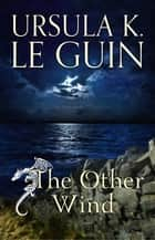 The Other Wind - The Sixth Book of Earthsea ebook by Ursula K. Le Guin